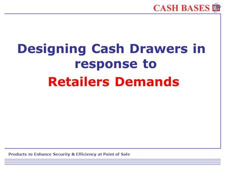 Products to Enhance Security & Efficiency at Point of Sale Designing Cash Drawers in response to Retailers Demands.
