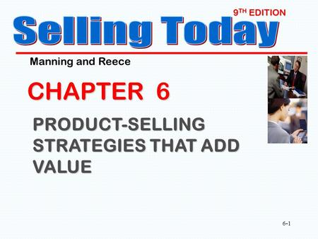 6-1 9 TH EDITION CHAPTER 6 PRODUCT-SELLING STRATEGIES THAT ADD VALUE Manning and Reece.