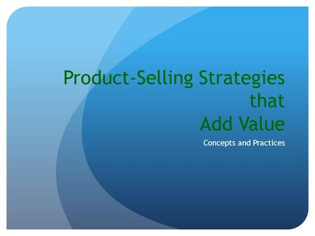 Product-Selling Strategies that Add Value Concepts and Practices.