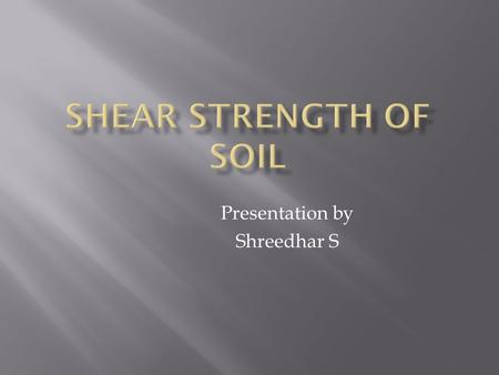 Presentation by Shreedhar S.  Shear force is the force applied along or parallel to surface or cross section, instead of being applied perpendicular.