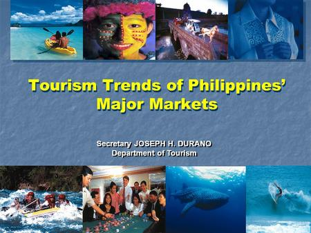 Tourism Trends of Philippines' Major Markets Secretary JOSEPH H. DURANO Department of Tourism Secretary JOSEPH H. DURANO Department of Tourism.