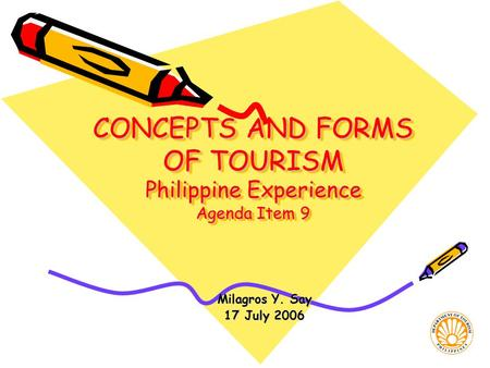CONCEPTS <strong>AND</strong> FORMS OF <strong>TOURISM</strong> Philippine Experience Agenda Item 9 Milagros Y. Say 17 July 2006.