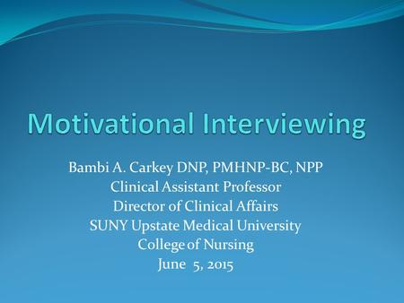 Bambi A. Carkey DNP, PMHNP-BC, NPP Clinical Assistant Professor Director of Clinical Affairs SUNY Upstate Medical University College of Nursing June 5,