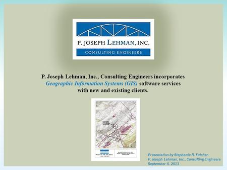P. Joseph Lehman, Inc., Consulting Engineers incorporates Geographic Information Systems (GIS) software services with new and existing clients. Presentation.