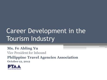 Career Development in the Tourism Industry Ms. Fe Abling Yu Vice President for Inbound Philippine Travel Agencies Association October 12, 2012.