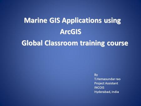 Marine GIS Applications using ArcGIS Global Classroom training course Marine GIS Applications using ArcGIS Global Classroom training course By T.Hemasundar.