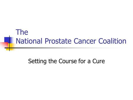 The National Prostate Cancer Coalition Setting the Course for a Cure.
