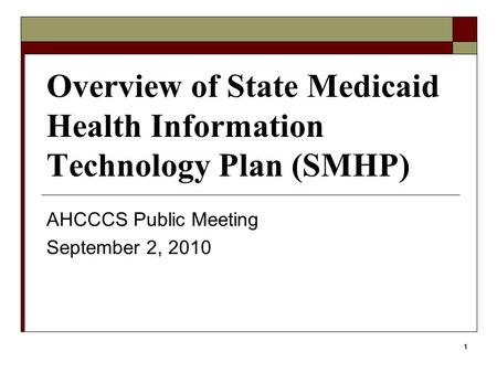 1 Overview of State Medicaid Health Information Technology Plan (SMHP) AHCCCS Public Meeting September 2, 2010.