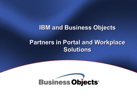 IBM and Business Objects Partners in Portal and Workplace Solutions.