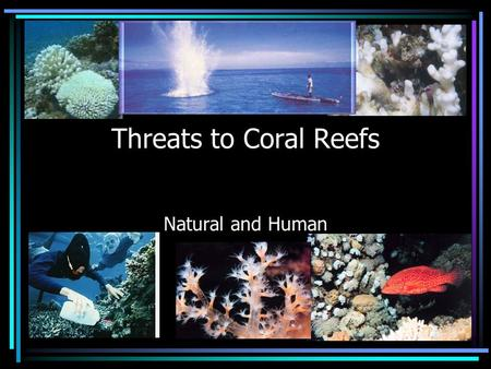 Threats to Coral Reefs Natural and Human. Threats from Nature Unusually strong waves such as those from a hurricane Water temperature changes Dramatic.