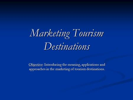Marketing Tourism Destinations Objective: Introducing the meaning, applications and approaches in the marketing of tourism destinations.