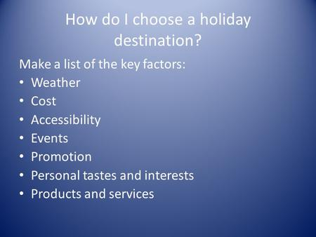 How do I choose a holiday destination? Make a list of the key factors: Weather Cost Accessibility Events Promotion Personal tastes and interests Products.