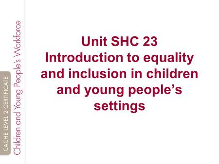 Unit SHC 23 Introduction to equality and inclusion in children and young people's settings.