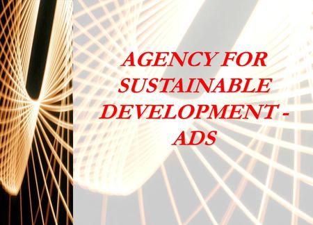 AGENCY FOR SUSTAINABLE DEVELOPMENT - ADS. PRESENTATION ROLE OF ADS FOR WORK AND INCOME GENERATION IN VIEW OF THE SOLIDARITY ECONOMY 1.