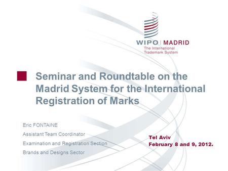 Seminar and Roundtable on the Madrid System for the International Registration of Marks Tel Aviv February 8 and 9, 2012. Eric FONTAINE Assistant Team Coordinator.