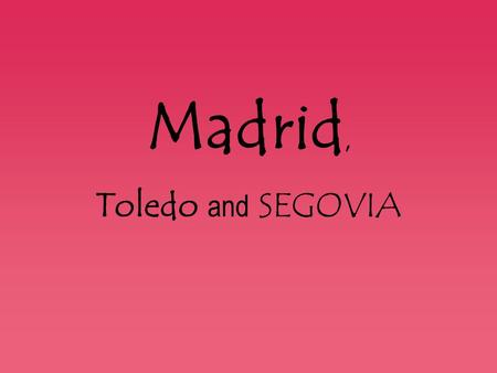 Madrid, Toledo and SEGOVIA.