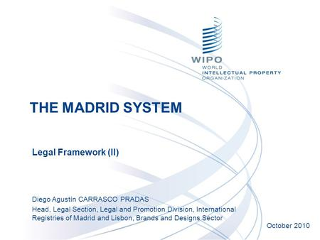 Legal Framework (II) October 2010 Diego Agustín CARRASCO PRADAS Head, Legal Section, Legal and Promotion Division, International Registries of Madrid and.