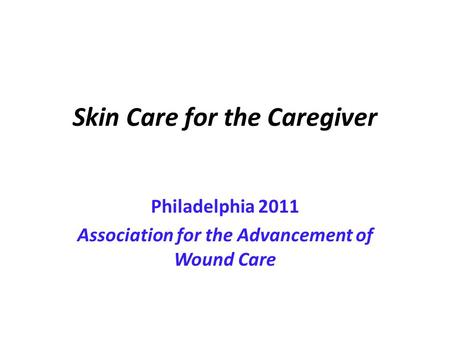Skin Care for the Caregiver Philadelphia 2011 Association for the Advancement of Wound Care.
