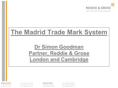 The Madrid Trade Mark System Dr Simon Goodman Partner, Reddie & Grose London and Cambridge.