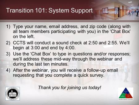 Transition 101: System Support 1)Type your name, email address, and zip code (along with all team members participating with you) in the 'Chat Box' on.