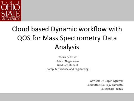Cloud based Dynamic workflow with QOS for Mass Spectrometry Data Analysis Thesis Defense: Ashish Nagavaram Graduate student Computer Science and Engineering.