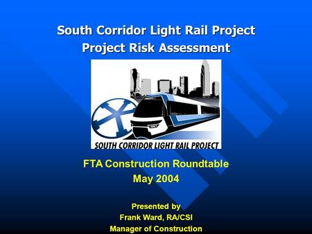 South Corridor Light Rail Project Project Risk Assessment FTA Construction Roundtable May 2004 Presented by Frank Ward, RA/CSI Manager of Construction.