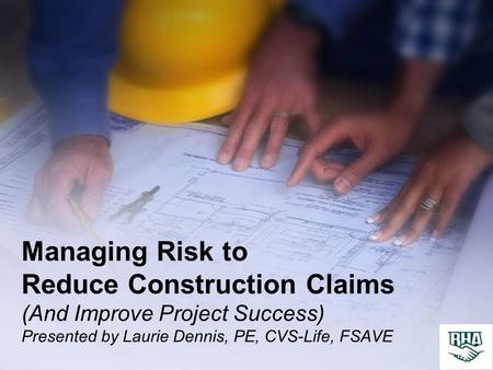 Managing Risk to Reduce Construction Claims (And Improve Project Success) Presented by Laurie Dennis, PE, CVS-Life, FSAVE.