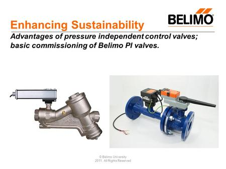 © Belimo University 2011, All Rights Reserved Enhancing Sustainability Advantages of pressure independent control valves; basic commissioning of Belimo.