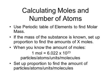 Calculating Moles and Number of Atoms Use Periodic table of Elements to find Molar Mass. If the mass of the substance is known, set up proportion to find.