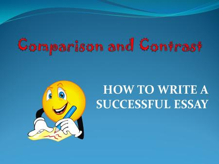 HOW TO WRITE A SUCCESSFUL ESSAY. What are Comparison and Contrast Essays?  Comparing things is something we do every day when we have to make decisions.