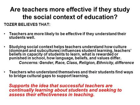 Are teachers more effective if they study the social context of education? TOZER BELIEVES THAT: Teachers are more likely to be effective if they understand.