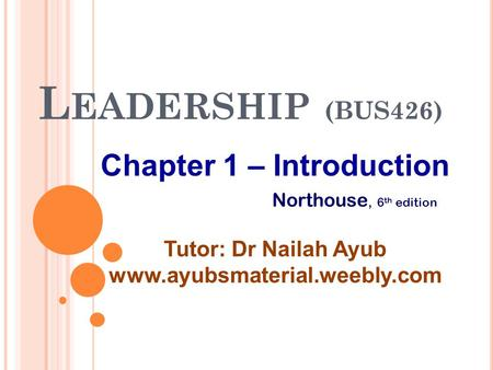 L EADERSHIP (BUS426) Chapter 1 – Introduction Tutor: Dr Nailah Ayub www.ayubsmaterial.weebly.com Northouse, 6 th edition.