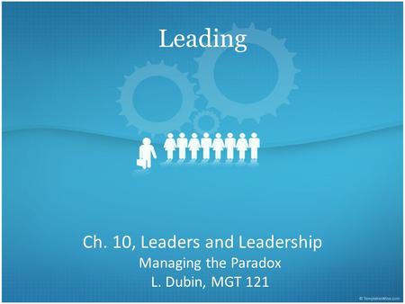 Leading Ch. 10, Leaders and Leadership Managing the Paradox L. Dubin, MGT 121.