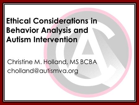 Ethical Considerations in Behavior Analysis and Autism Intervention Christine M. Holland, MS BCBA