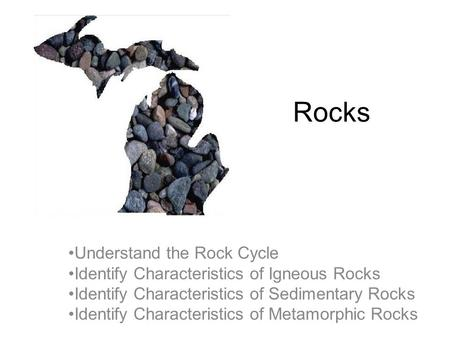 Rocks Understand the Rock Cycle Identify Characteristics of Igneous Rocks Identify Characteristics of Sedimentary Rocks Identify Characteristics of Metamorphic.