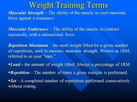 Weight Training Terms Muscular Strength – The ability of the muscle to exert maximal force against a resistance. Muscular Endurance – The ability of the.