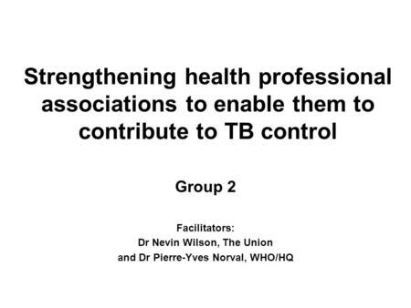 Strengthening health professional associations to enable them to contribute to TB control Group 2 Facilitators: Dr Nevin Wilson, The Union and Dr Pierre-Yves.
