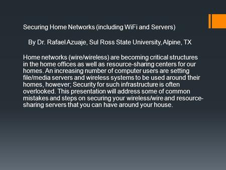 Securing Home Networks (including WiFi and Servers) By Dr. Rafael Azuaje, Sul Ross State University, Alpine, TX Home networks (wire/wireless) are becoming.