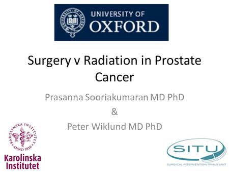 Surgery v Radiation in Prostate Cancer Prasanna Sooriakumaran MD PhD & Peter Wiklund MD PhD.