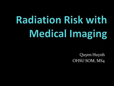 Quyen Huynh OHSU SOM, MS4. CT radiation and use Physician and patient understanding Radiation terms Cancer Risk with CTs Ways to decrease radiation to.