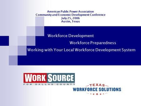 American Public Power Association Community and Economic Development Conference July 25, 2006 Austin, Texas Workforce Development Workforce Preparedness.