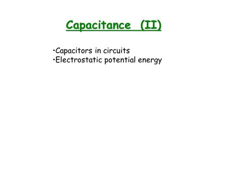 Capacitance (II) Capacitors in circuits Electrostatic potential energy.