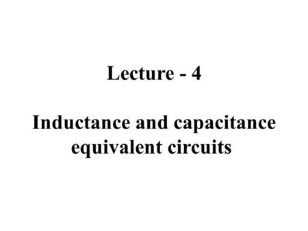 Lecture - 4 Inductance and capacitance equivalent circuits.