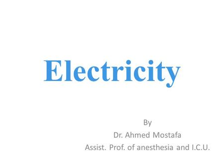 By Dr. Ahmed Mostafa Assist. Prof. of anesthesia and I.C.U.