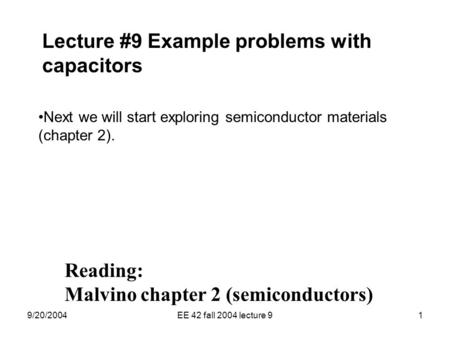 9/20/2004EE 42 fall 2004 lecture 91 Lecture #9 Example problems with capacitors Next we will start exploring semiconductor materials (chapter 2). Reading: