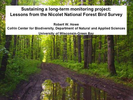 Sustaining a long-term monitoring project: Lessons from the Nicolet National Forest Bird Survey Robert W. Howe Cofrin Center for Biodiversity, Department.