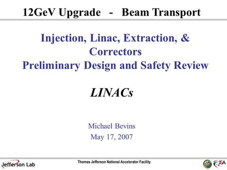 LINACs Michael Bevins May 17, 2007 12GeV Upgrade - Beam Transport Injection, Linac, Extraction, & Correctors Preliminary Design and Safety Review.