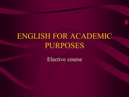 ENGLISH FOR ACADEMIC PURPOSES Elective course. English for Academic Purposes Lecturer: Dr. sc. Marijana Javornik Čubrić Sessions: Monday 4-8 p.m. Office.