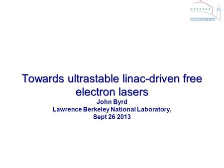 Towards ultrastable linac-driven free electron lasers Towards ultrastable linac-driven free electron lasers John Byrd Lawrence Berkeley National Laboratory,