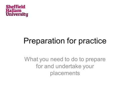 Preparation for practice What you need to do to prepare for and undertake your placements.
